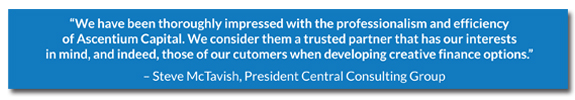Text of quote from Steve McTavish of Central Consulting Group stating that they consider Ascentium Capital a trusted partner and that they are thoroughly impressed with the professionalism and efficiency of the financing solutions
